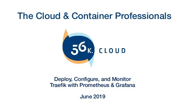 The Cloud & Container Professionals Deploy, Configure, and Monitor Traefik with Prometheus & Grafana June 2019
