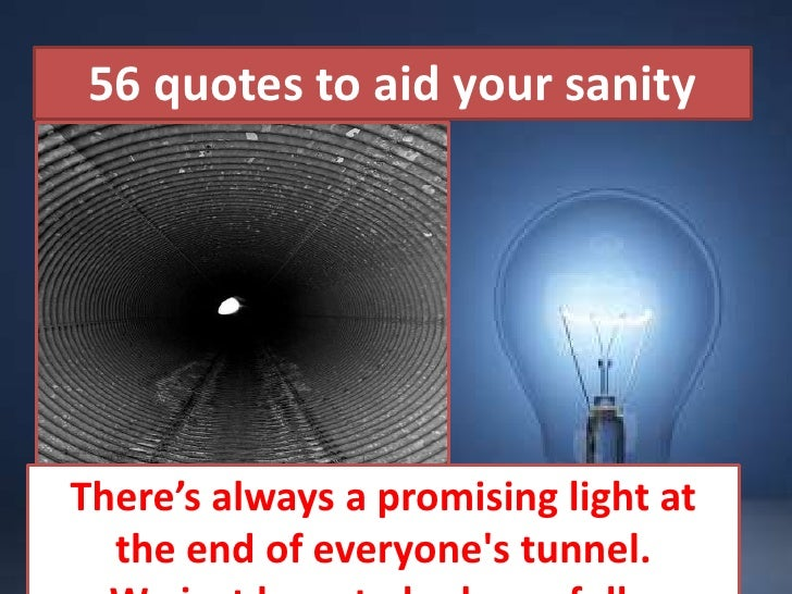 56 quotes to aid your sanity<br />Beautiful Pictures<br />There's always a promising light at the end of everyone's tunnel...