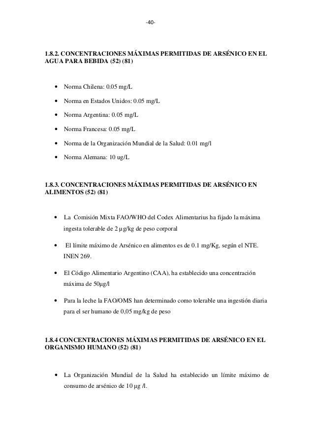 -40-  1.8.2. CONCENTRACIONES MÁXIMAS PERMITIDAS DE ARSÉNICO EN EL AGUA PARA BEBIDA (52) (81)  •  Norma Chilena: 0.05 mg/L ...