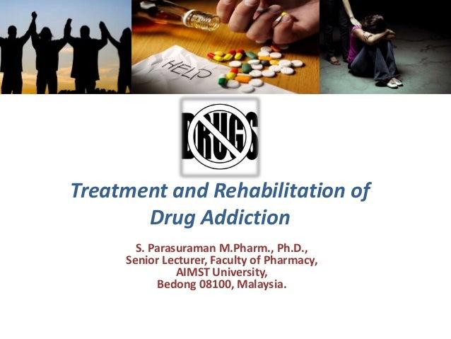 Treatment and Rehabilitation of Drug Addiction S. Parasuraman M.Pharm., Ph.D., Senior Lecturer, Faculty of Pharmacy, AIMST...
