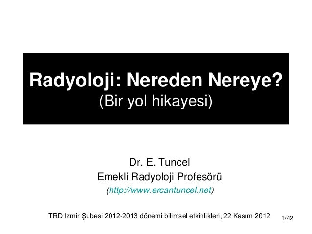 Radyoloji: Nereden Nereye?                 (Bir yol hikayesi)                       Dr. E. Tuncel                 Emekli R...