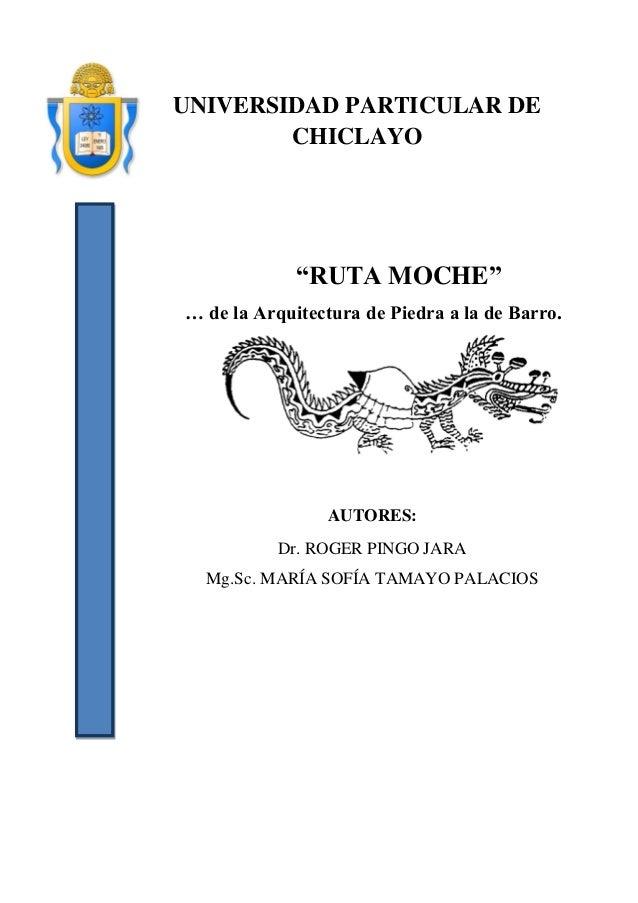 "1  UNIVERSIDAD PARTICULAR DE CHICLAYO  ""RUTA MOCHE""  … de la Arquitectura de Piedra a la de Barro.  AUTORES:  Dr. ROGER PI..."