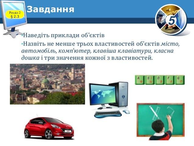 5 •Наведіть приклади об'єктів •Назвіть не менше трьох властивостей об'єктів місто, автомобіль, комп'ютер, клавіша клавіату...