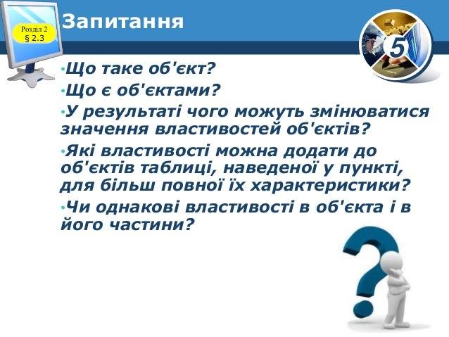 5 •Що таке об'єкт? •Що є об'єктами? •У результаті чого можуть змінюватися значення властивостей об'єктів? •Які властивості...