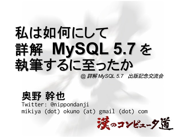 私は如何にして私は如何にして 詳解詳解 MySQL 5.7MySQL 5.7 をを 執筆するに至ったか執筆するに至ったか 奥野 幹也 Twitter: @nippondanji mikiya (dot) okuno (at) gmail (do...