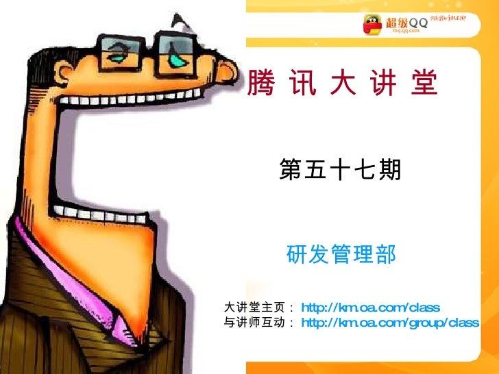 腾 讯 大 讲 堂 第五十七期 研发管理部 大讲堂主页: http://km.oa.com/class 与讲师互动: http://km.oa.com/group/class