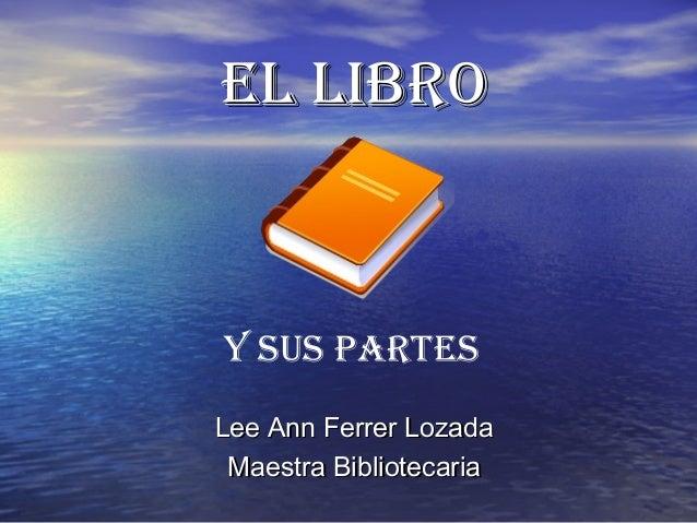 Lee Ann Ferrer LozadaLee Ann Ferrer Lozada Maestra BibliotecariaMaestra Bibliotecaria El libroEl libro y sus partEs