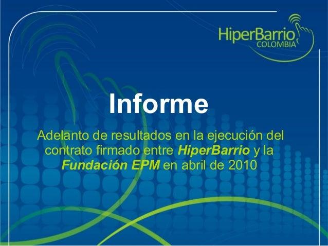 Informe Adelantoderesultadosenlaejecucióndel contratofirmadoentreHiperBarrioyla FundaciónEPMenabrilde20...