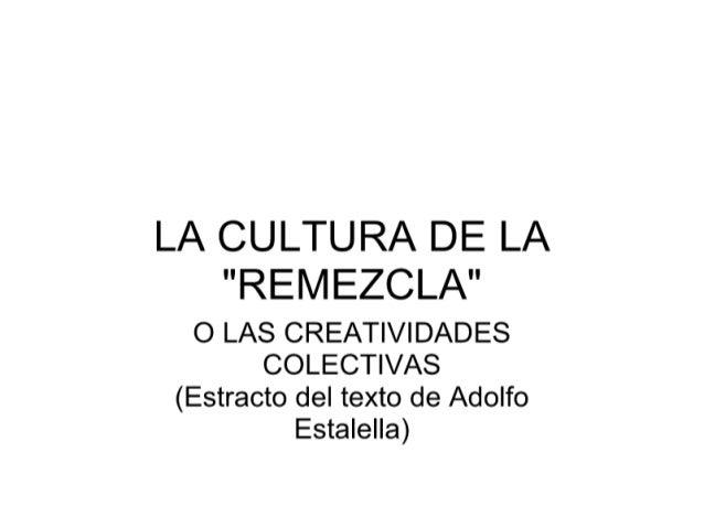 """LA CULTURA DE LA  """"REMEZCLA""""  O LAS CREATIVIDADES COLECTIVAS (Estracto del texto de Adolfo Estalella)"""