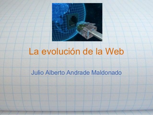 La evolución de la Web Julio Alberto Andrade Maldonado