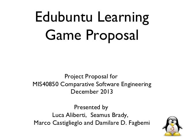 Edubuntu Learning Game Proposal Project Proposal for MIS40850 Comparative Software Engineering December 2013 Presented by ...