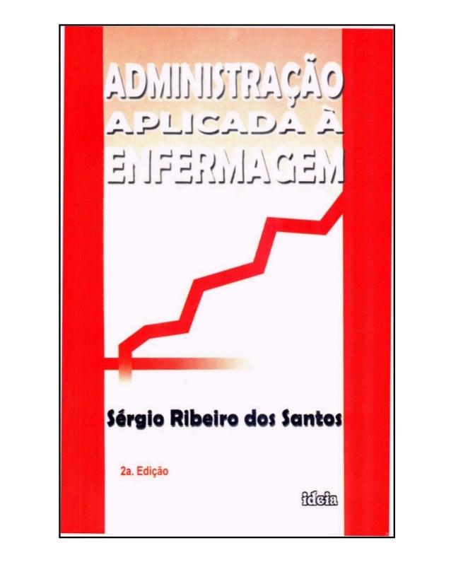Santos, Sérgio Ribeiro dos. Administração aplicada à enfermagem / Sérgio Ribeiro dos Santos. 3.ed. – João Pessoa: Idéia, 2...