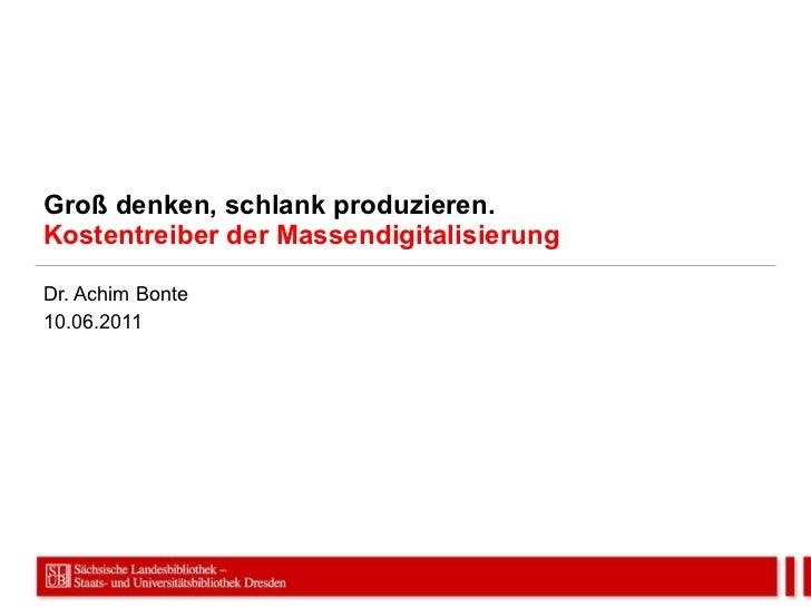 Groß denken, schlank produzieren. Kostentreiber der Massendigitalisierung Dr. Achim Bonte 10.06.2011