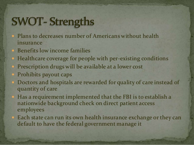 """affordable care act swot analysis """"the affordable care act is here to stay,"""" president obama declared this spring in the wake of the supreme court's second major ruling on his signature health care law those words rekindled the already heated discussion among health care experts, political pundits, economists, and others over the fate of the aca."""