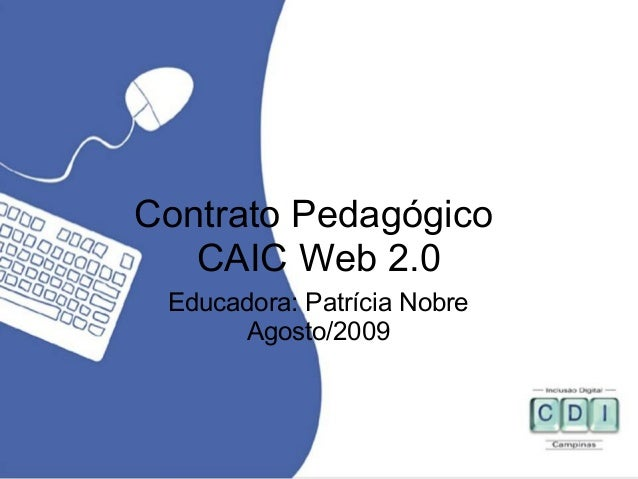 Contrato Pedagógico CAIC Web 2.0 Educadora: Patrícia Nobre Agosto/2009