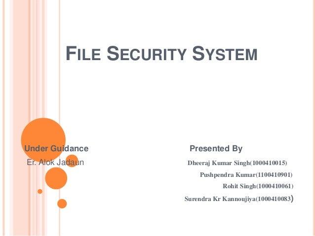 FILE SECURITY SYSTEM Under Guidance Presented By Er. Alok Jadaun Dheeraj Kumar Singh(1000410015) Pushpendra Kumar(11004109...