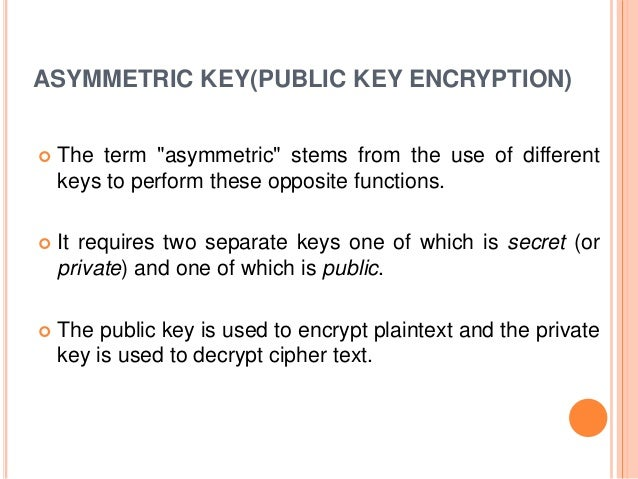 """ASYMMETRIC KEY(PUBLIC KEY ENCRYPTION)  The term """"asymmetric"""" stems from the use of different keys to perform these opposi..."""
