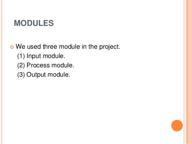 MODULES  We used three module in the project. (1) Input module. (2) Process module. (3) Output module.
