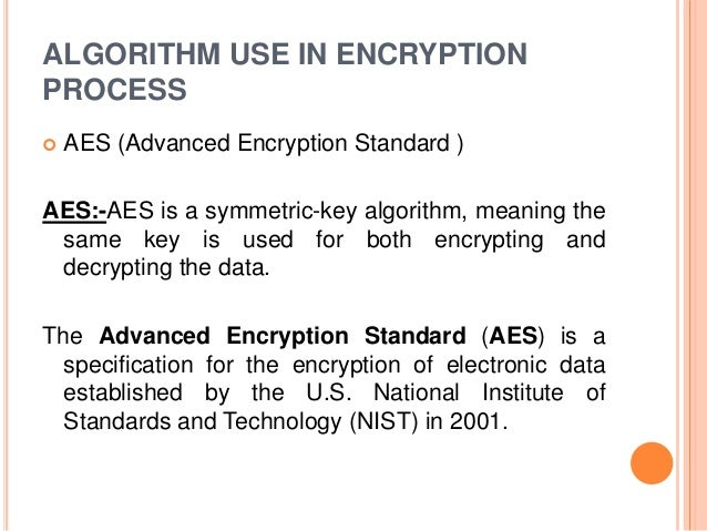 ALGORITHM USE IN ENCRYPTION PROCESS  AES (Advanced Encryption Standard ) AES:-AES is a symmetric-key algorithm, meaning t...