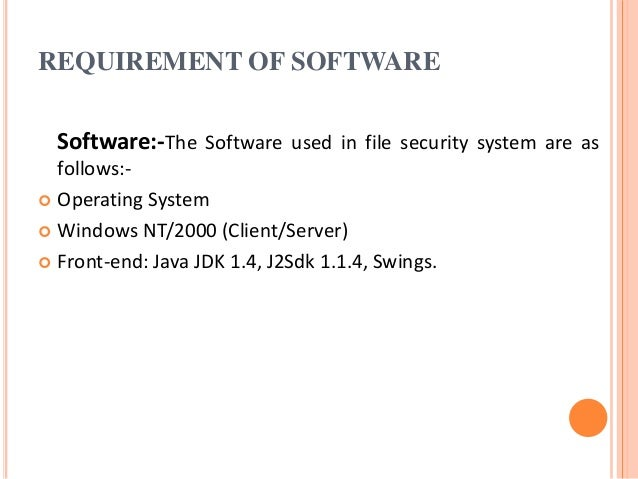 REQUIREMENT OF SOFTWARE Software:-The Software used in file security system are as follows:-  Operating System  Windows ...