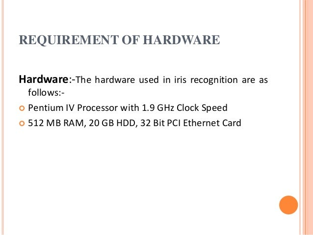 REQUIREMENT OF HARDWARE Hardware:-The hardware used in iris recognition are as follows:-  Pentium IV Processor with 1.9 G...