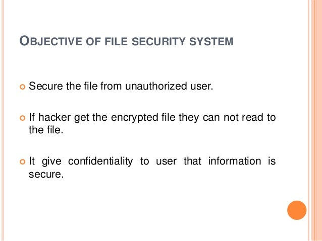 OBJECTIVE OF FILE SECURITY SYSTEM  Secure the file from unauthorized user.  If hacker get the encrypted file they can no...