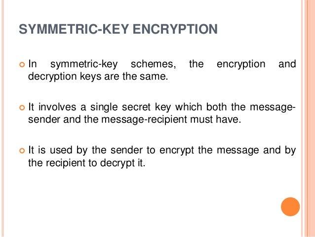 SYMMETRIC-KEY ENCRYPTION  In symmetric-key schemes, the encryption and decryption keys are the same.  It involves a sing...