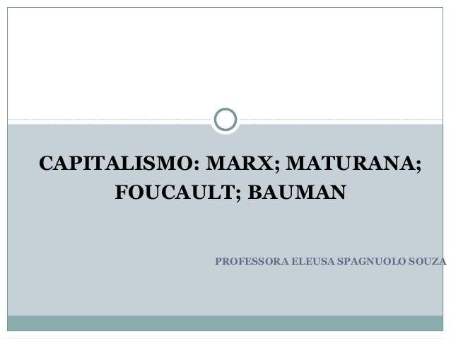PROFESSORA ELEUSA SPAGNUOLO SOUZA CAPITALISMO: MARX; MATURANA; FOUCAULT; BAUMAN