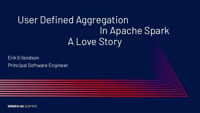 User Defined Aggregation In Apache Spark A Love Story Erik Erlandson Principal Software Engineer