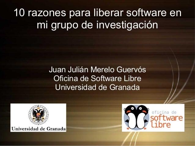 10 razones para liberar software en mi grupo de investigación Juan Julián Merelo Guervós Oficina de Software Libre Univers...