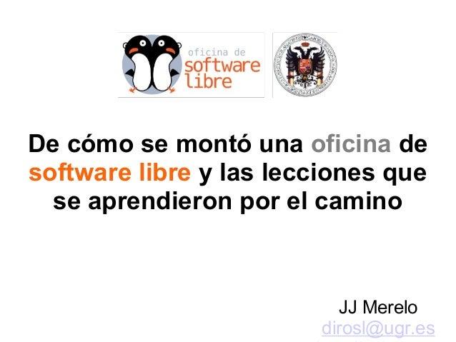 De cómo se montó una oficina de software libre y las lecciones que se aprendieron por el camino JJ Merelo dirosl@ugr.es