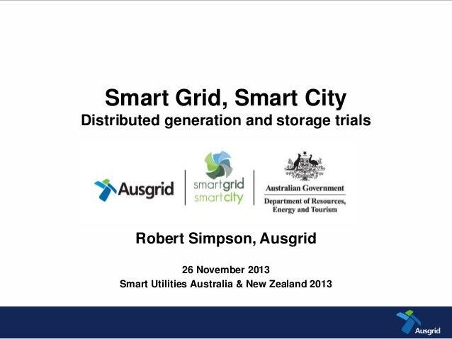 Smart Grid, Smart City Distributed generation and storage trials Robert Simpson, Ausgrid 26 November 2013 Smart Utilities ...