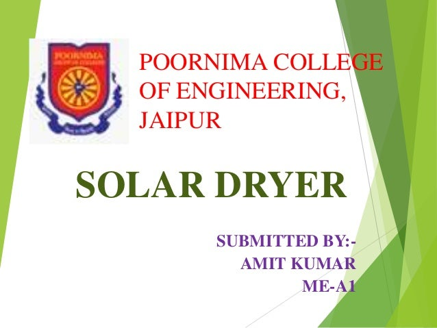 POORNIMA COLLEGE OF ENGINEERING, JAIPUR SOLAR DRYER SUBMITTED BY:- AMIT KUMAR ME-A1