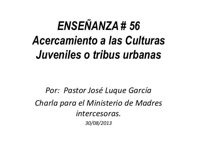 ENSEÑANZA # 56 Acercamiento a las Culturas Juveniles o tribus urbanas Por: Pastor José Luque García Charla para el Ministe...
