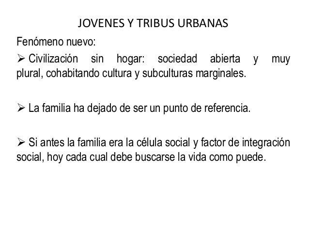 JOVENES Y TRIBUS URBANAS Fenómeno nuevo:  Civilización sin hogar: sociedad abierta y muy plural, cohabitando cultura y su...