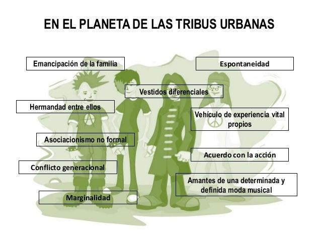 EN EL PLANETA DE LAS TRIBUS URBANAS Emancipación de la familia Espontaneidad Vestidos diferenciales Hermandad entre ellos ...