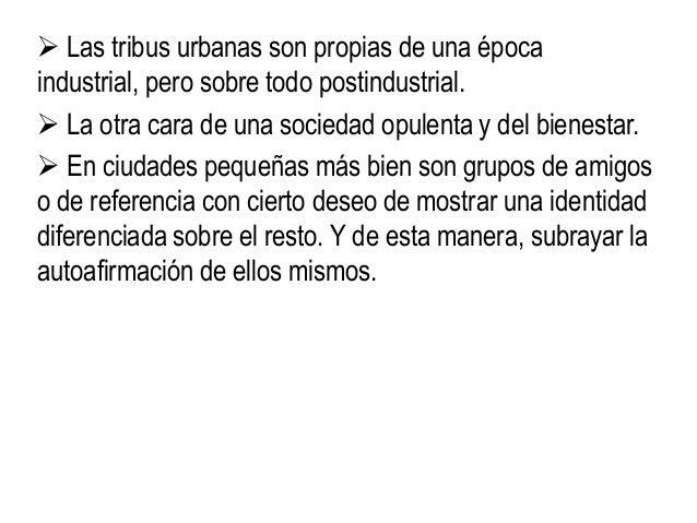  Las tribus urbanas son propias de una época industrial, pero sobre todo postindustrial.  La otra cara de una sociedad o...