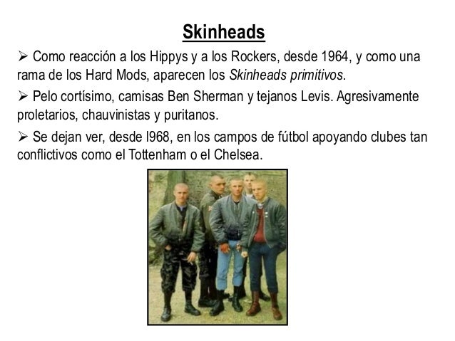 Skinheads  Como reacción a los Hippys y a los Rockers, desde 1964, y como una rama de los Hard Mods, aparecen los Skinhea...