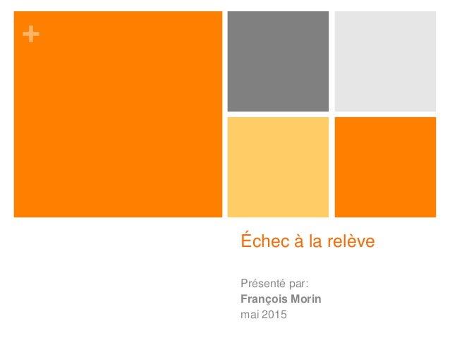 + Échec à la relève Présenté par: François Morin mai 2015