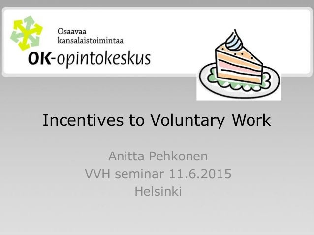 Incentives to Voluntary Work Anitta Pehkonen VVH seminar 11.6.2015 Helsinki
