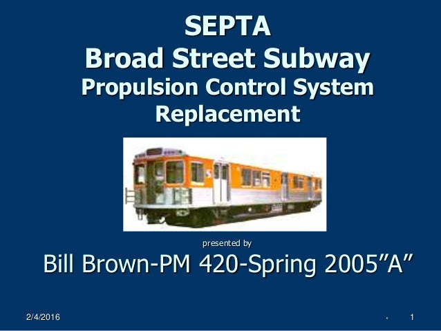 """2/4/2016 1 SEPTA Broad Street Subway Propulsion Control System Replacement presented by Bill Brown-PM 420-Spring 2005""""A"""""""