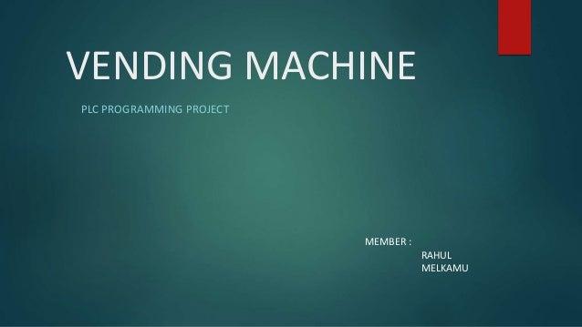 VENDING MACHINE PLC PROGRAMMING PROJECT MEMBER : RAHUL MELKAMU