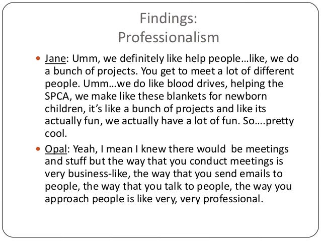 Findings: Professionalism  Jane: Umm, we definitely like help people…like, we do a bunch of projects. You get to meet a l...