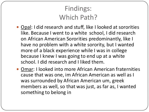 Findings: Which Path?  Opal: I did research and stuff, like I looked at sororities like. Because I went to a white school...
