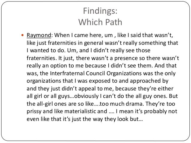 Findings: Which Path  Raymond: When I came here, um , like I said that wasn't, like just fraternities in general wasn't r...