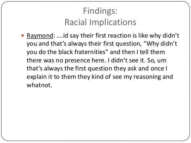 Findings: Racial Implications  Raymond: ….id say their first reaction is like why didn't you and that's always their firs...