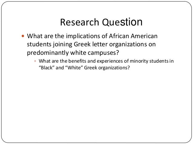 Research Question  What are the implications of African American students joining Greek letter organizations on predomina...