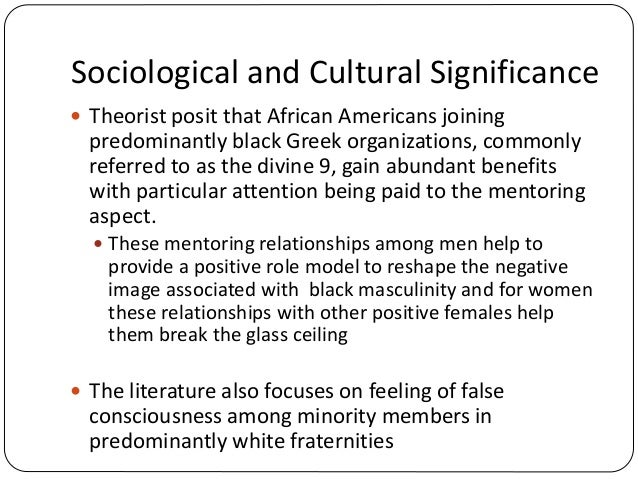 Sociological and Cultural Significance  Theorist posit that African Americans joining predominantly black Greek organizat...