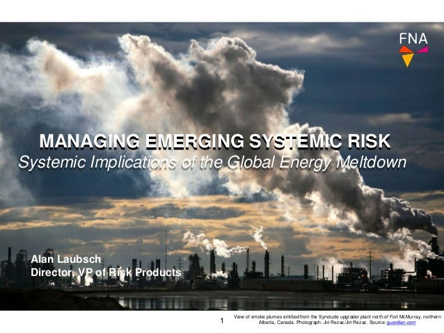 MANAGING EMERGING SYSTEMIC RISK 1 Alan Laubsch Director, VP of Risk Products View of smoke plumes emitted from the Syncrud...