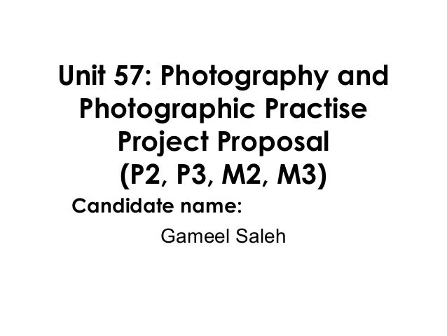 Unit 57: Photography and Photographic Practise     Project Proposal     (P2, P3, M2, M3) Candidate name:        Gameel Saleh